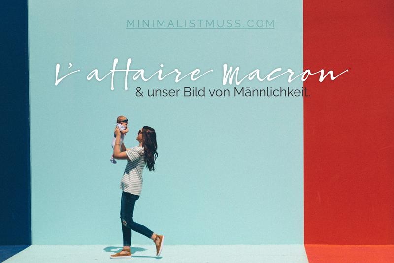 l-affaire-Macron: Zu unserem Bild von Männlichkeit, by minimalistmuss.com